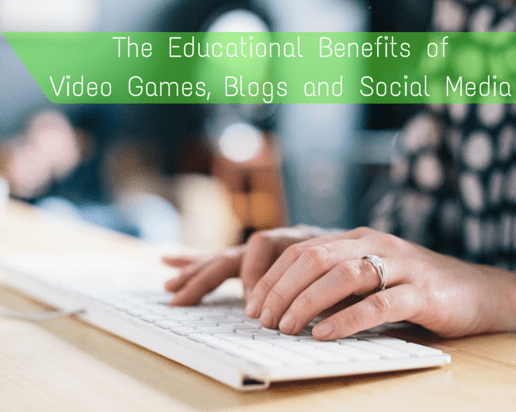 The Educational Benefits of Video Games, Blogs and Social Media